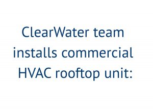 ClearWater team installs commercial HVAC rooftop unit